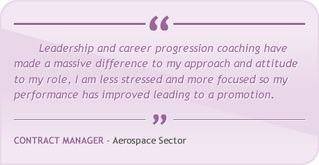 Leadership and career progression coaching have made a massive difference to my approach and attitude to my role, I am less stressed and more focused so my performance has improved leading to a promotion.